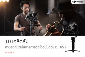 5 เคล็ดลับ ทางลัดที่ช่วยให้ถ่ายวีดีโอได้ดีขึ้นด้วย DJI RS 2