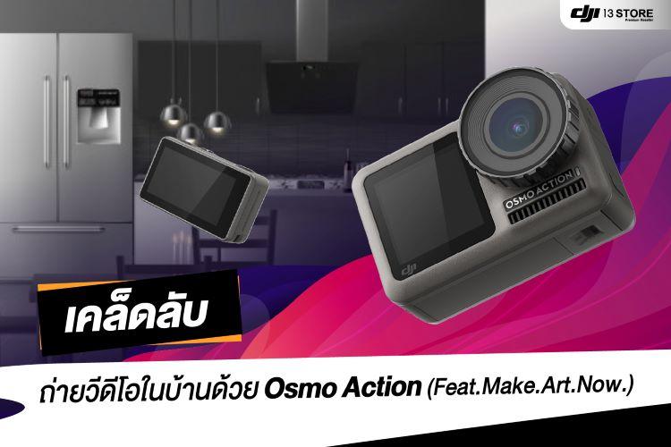 เคล็ดลับ! ถ่ายวีดีโอในบ้าน ด้วย Osmo Action (Feat.Make.Art.Now.)