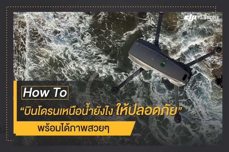 How to บินโดรนเหนือน้ำยังไง ให้ปลอดภัย พร้อมได้ภาพสวยๆ