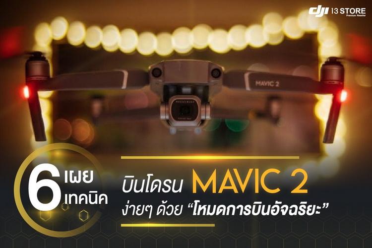 เผย 6 เทคนิคลับ บินโดรน Mavic 2 ง่ายๆ ด้วยโหมดการบินอัจฉริยะ